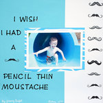 I wish I had a pencil thin moustache.